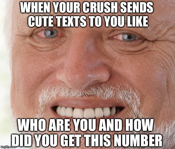 Hide the Pain Harold |  WHEN YOUR CRUSH SENDS CUTE TEXTS TO YOU LIKE; WHO ARE YOU AND HOW DID YOU GET THIS NUMBER | image tagged in hide the pain harold | made w/ Imgflip meme maker