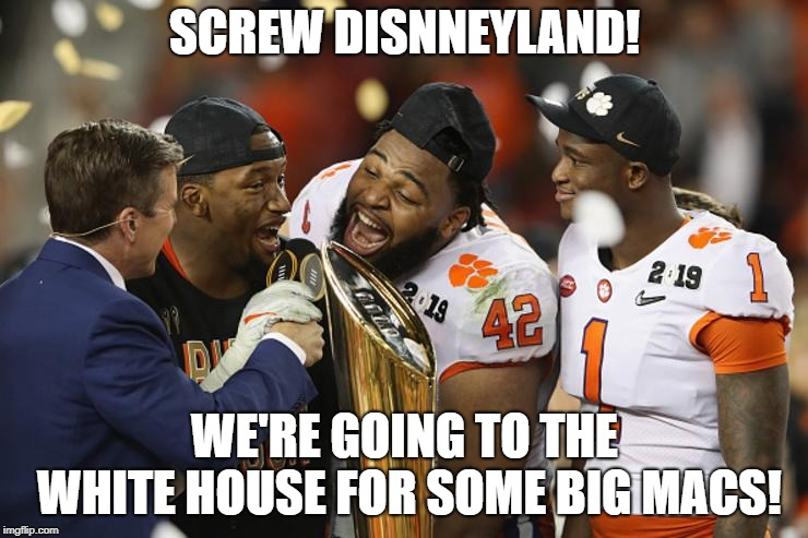 How Clemson Celebrated Their National Championship | SCREW DISNNEYLAND! WE'RE GOING TO THE WHITE HOUSE FOR SOME BIG MACS! | image tagged in clemson,white house | made w/ Imgflip meme maker