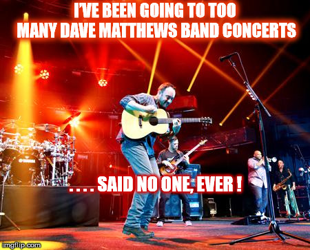 NO SUCH THING AS TOO MUCH DMB | I'VE BEEN GOING TO TOO MANY DAVE MATTHEWS BAND CONCERTS . . . . SAID NO ONE, EVER ! | image tagged in dmb,dave matthews,dave matthews band,concert,too much | made w/ Imgflip meme maker