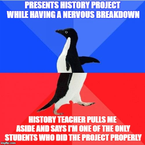 is that a good thing? ...I'll take it as a compliment |  PRESENTS HISTORY PROJECT WHILE HAVING A NERVOUS BREAKDOWN; HISTORY TEACHER PULLS ME ASIDE AND SAYS I'M ONE OF THE ONLY STUDENTS WHO DID THE PROJECT PROPERLY | image tagged in memes,socially awkward awesome penguin,socially awkward penguin,socially awesome penguin | made w/ Imgflip meme maker