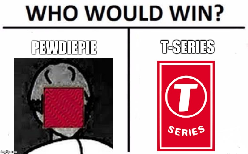 PewDiePie vs T-Series | PEWDIEPIE T-SERIES | image tagged in memes,who would win | made w/ Imgflip meme maker