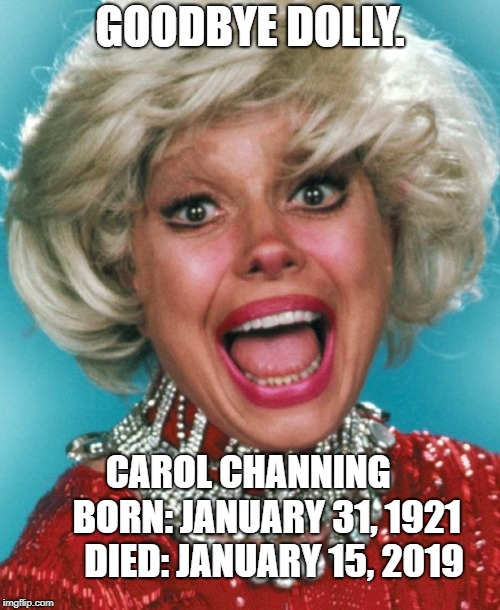 GOODBYE DOLLY. CAROL CHANNING      BORN: JANUARY 31, 1921    DIED: JANUARY 15, 2019 | image tagged in carol channing | made w/ Imgflip meme maker