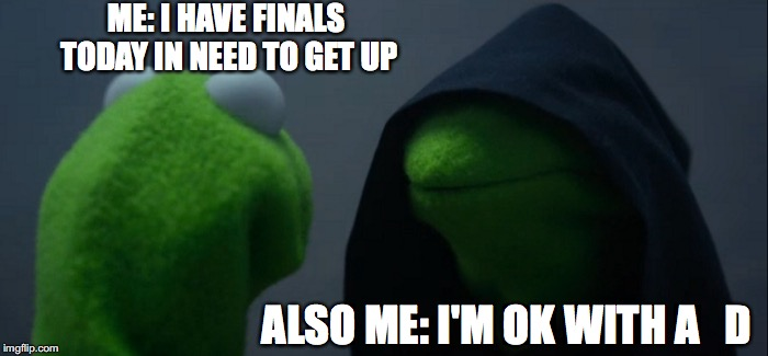 Evil Kermit | ME: I HAVE FINALS TODAY IN NEED TO GET UP ALSO ME: I'M OK WITH A   D | image tagged in memes,evil kermit | made w/ Imgflip meme maker