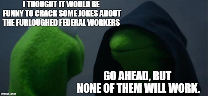 Evil Kermit | I THOUGHT IT WOULD BE FUNNY TO CRACK SOME JOKES ABOUT THE FURLOUGHED FEDERAL WORKERS GO AHEAD, BUT NONE OF THEM WILL WORK. | image tagged in memes,evil kermit,funny,funny memes | made w/ Imgflip meme maker