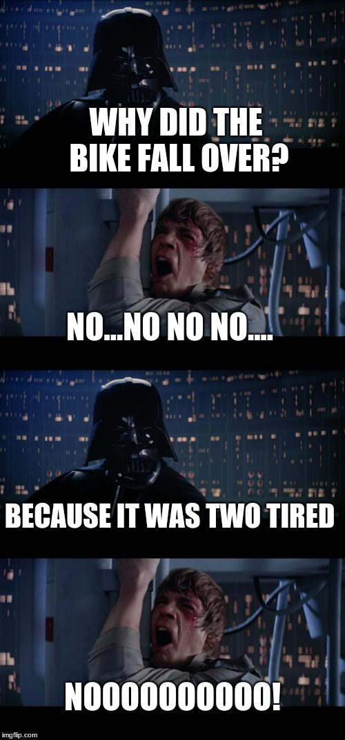 WHY DID THE BIKE FALL OVER? NO...NO NO NO.... BECAUSE IT WAS TWO TIRED NOOOOOOOOOO! | image tagged in memes,star wars no | made w/ Imgflip meme maker