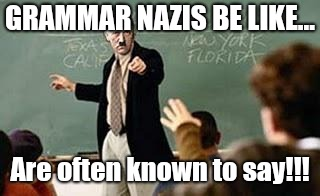 Meta Grammar Nazi |  GRAMMAR NAZIS BE LIKE... Are often known to say!!! | image tagged in grammar nazi teacher | made w/ Imgflip meme maker