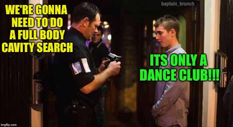 TSA guy gets new job. | WE'RE GONNA NEED TO DO A FULL BODY CAVITY SEARCH ITS ONLY A DANCE CLUB!!! | image tagged in security,search,tsa douche,memes,funny | made w/ Imgflip meme maker