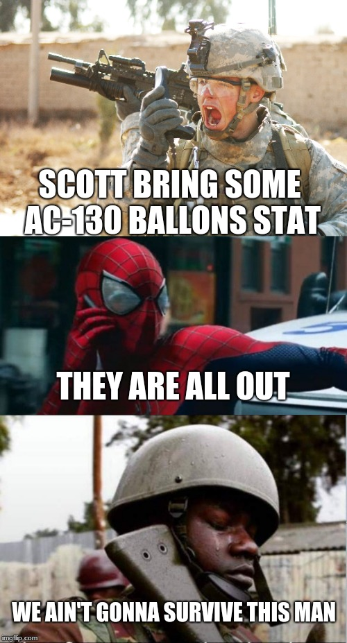 THEY ARE ALL OUT SCOTT BRING SOME AC-130 BALLONS STAT WE AIN'T GONNA SURVIVE THIS MAN | image tagged in us army soldier yelling radio iraq war | made w/ Imgflip meme maker