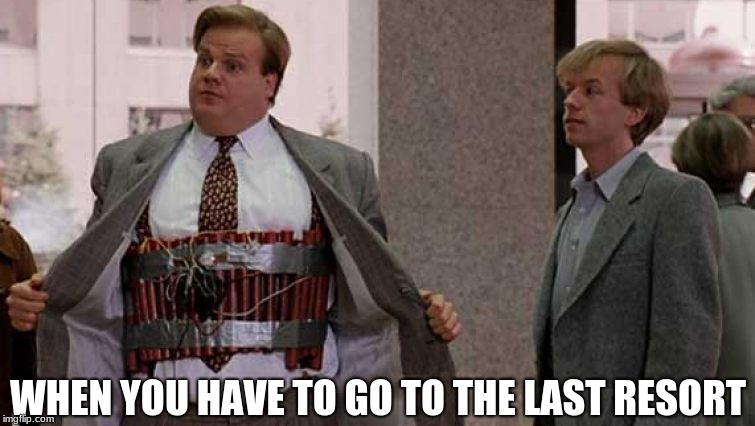 omega lol tommy boy |  WHEN YOU HAVE TO GO TO THE LAST RESORT | image tagged in tommy boy | made w/ Imgflip meme maker