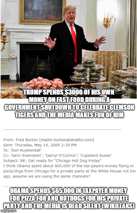 Trump Fast Food | TRUMP SPENDS $3000 OF HIS OWN MONEY ON FAST FOOD DURING A GOVERNMENT SHUTDOWN TO CELEBRATE CLEMSON TIGERS AND THE MEDIA MAKES FUN OF HIM OBA | image tagged in donald trump,fast food,biased media,wikileaks,obama | made w/ Imgflip meme maker