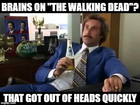 "It might be LAME, but at least I thought it up myself! | BRAINS ON ""THE WALKING DEAD""? THAT GOT OUT OF HEADS QUICKLY 
