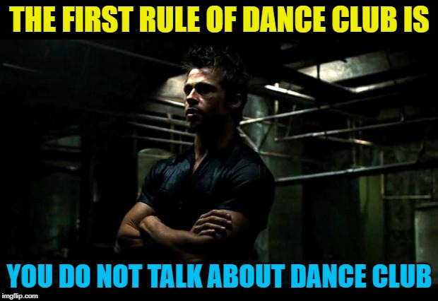 THE FIRST RULE OF DANCE CLUB IS YOU DO NOT TALK ABOUT DANCE CLUB | made w/ Imgflip meme maker