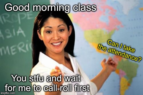 Unhelpful High School Teacher Meme | Good morning class You stfu and wait for me to call roll first Can I take the attendance? | image tagged in memes,unhelpful high school teacher | made w/ Imgflip meme maker