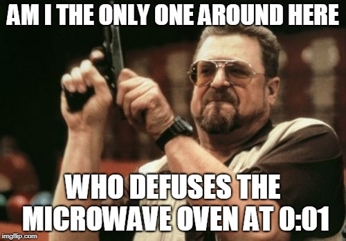 Am I The Only One Around Here Meme | AM I THE ONLY ONE AROUND HERE WHO DEFUSES THE MICROWAVE OVEN AT 0:01 | image tagged in memes,am i the only one around here | made w/ Imgflip meme maker