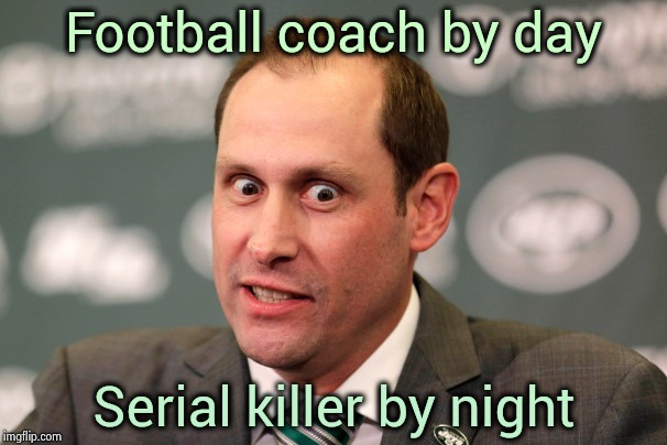 Yes , Jets fans , the fun has just begun | Football coach by day Serial killer by night | image tagged in new york city,jets,coach,nfl football,crazy eyes,anniversary | made w/ Imgflip meme maker