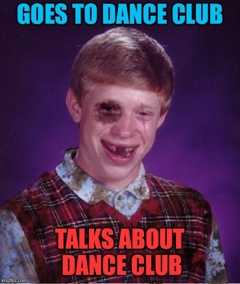 Beat-up Bad Luck Brian | GOES TO DANCE CLUB TALKS ABOUT DANCE CLUB | image tagged in beat-up bad luck brian | made w/ Imgflip meme maker