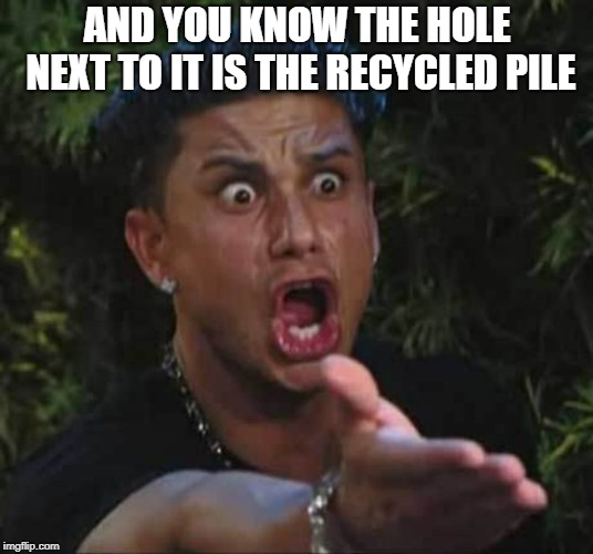 Jersey shore  | AND YOU KNOW THE HOLE NEXT TO IT IS THE RECYCLED PILE | image tagged in jersey shore | made w/ Imgflip meme maker