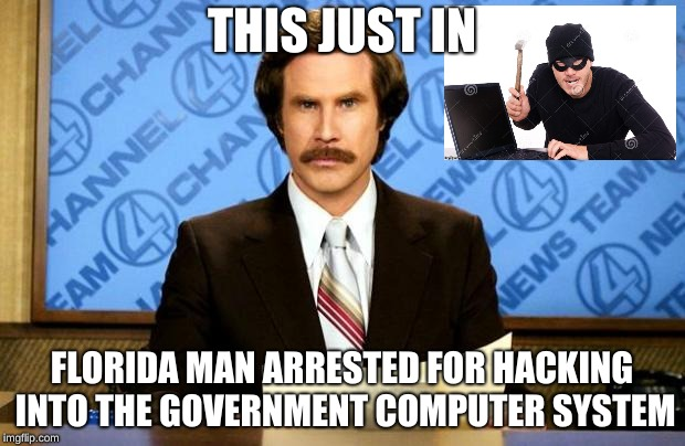 BREAKING NEWS | THIS JUST IN FLORIDA MAN ARRESTED FOR HACKING INTO THE GOVERNMENT COMPUTER SYSTEM | image tagged in breaking news,florida man,funny memes,crime,good memes,anchorman news update | made w/ Imgflip meme maker