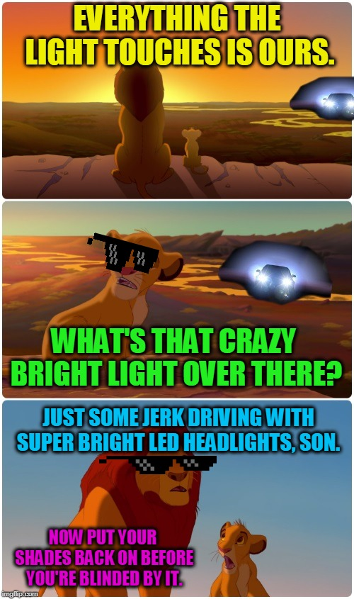 I honestly don't understand how these are even legal. | EVERYTHING THE LIGHT TOUCHES IS OURS. WHAT'S THAT CRAZY BRIGHT LIGHT OVER THERE? JUST SOME JERK DRIVING WITH SUPER BRIGHT LED HEADLIGHTS, SO | image tagged in lion king bright headlights,nixieknox,memes,blinded by the light | made w/ Imgflip meme maker