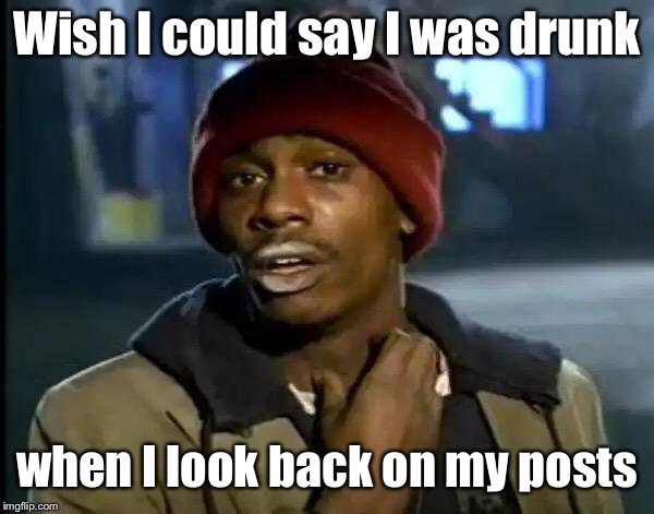 Y'all Got Any More Of That Meme | Wish I could say I was drunk when I look back on my posts | image tagged in memes,y'all got any more of that | made w/ Imgflip meme maker