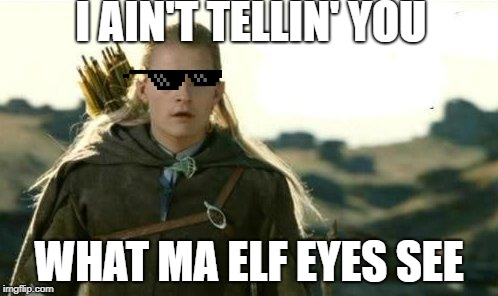 Legolas elf eyes |  I AIN'T TELLIN' YOU; WHAT MA ELF EYES SEE | image tagged in legolas elf eyes | made w/ Imgflip meme maker