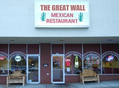Mexican Restaurant | THE GREAT WALL | image tagged in mexican restaurant | made w/ Imgflip meme maker