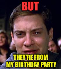 Peter Parker crying | BUT THEY'RE FROM MY BIRTHDAY PARTY | image tagged in peter parker crying | made w/ Imgflip meme maker