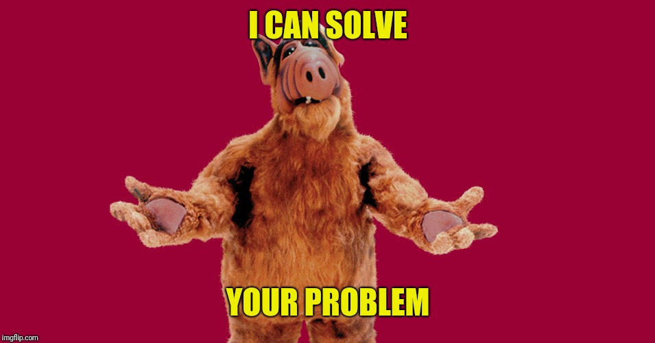 Alf | I CAN SOLVE YOUR PROBLEM | image tagged in alf | made w/ Imgflip meme maker