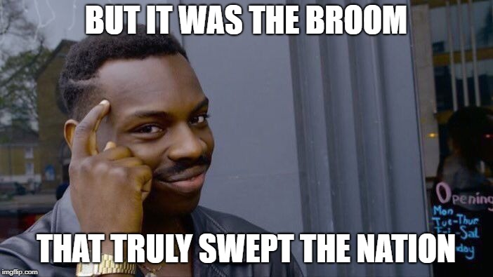 Roll Safe Think About It Meme | BUT IT WAS THE BROOM THAT TRULY SWEPT THE NATION | image tagged in memes,roll safe think about it | made w/ Imgflip meme maker