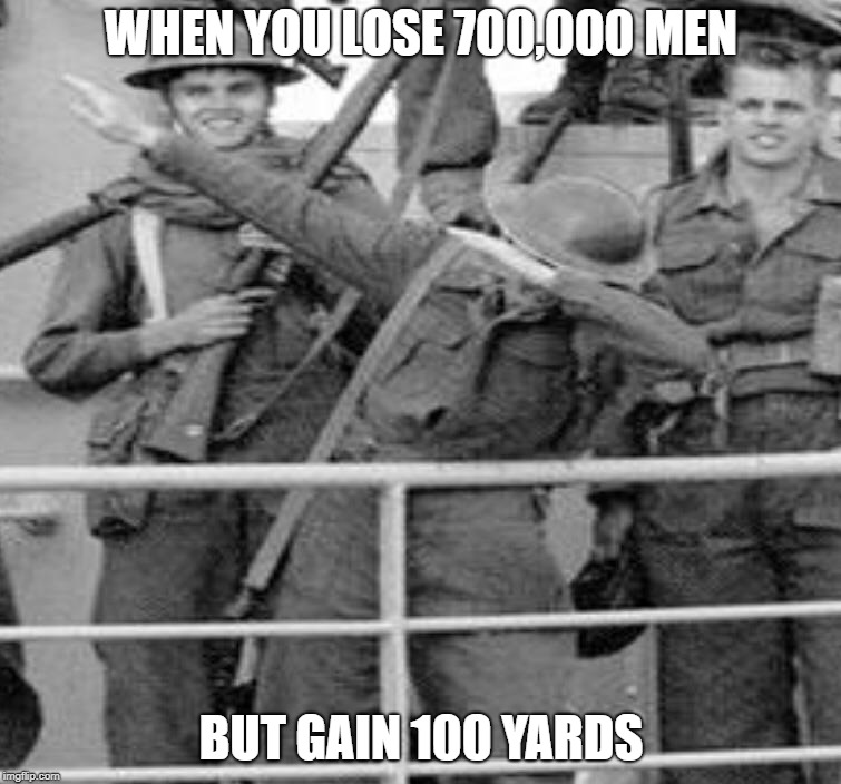 WHEN YOU LOSE 700,000 MEN BUT GAIN 100 YARDS | image tagged in ww1 | made w/ Imgflip meme maker