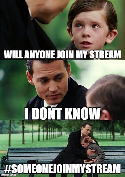 Finding Neverland | WILL ANYONE JOIN MY STREAM I DONT KNOW #SOMEONEJOINMYSTREAM | image tagged in memes,finding neverland | made w/ Imgflip meme maker