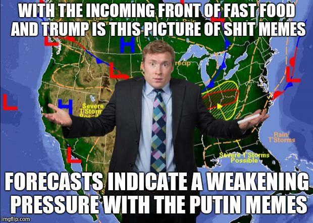 The Angry Weatherman | WITH THE INCOMING FRONT OF FAST FOOD AND TRUMP IS THIS PICTURE OF SHIT MEMES FORECASTS INDICATE A WEAKENING PRESSURE WITH THE PUTIN MEMES | image tagged in the angry weatherman | made w/ Imgflip meme maker
