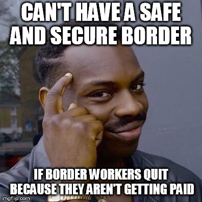 Thinking Black Guy | CAN'T HAVE A SAFE AND SECURE BORDER IF BORDER WORKERS QUIT BECAUSE THEY AREN'T GETTING PAID | image tagged in thinking black guy,AdviceAnimals | made w/ Imgflip meme maker