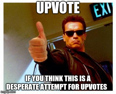 terminator thumbs up | UPVOTE IF YOU THINK THIS IS A DESPERATE ATTEMPT FOR UPVOTES | image tagged in terminator thumbs up | made w/ Imgflip meme maker