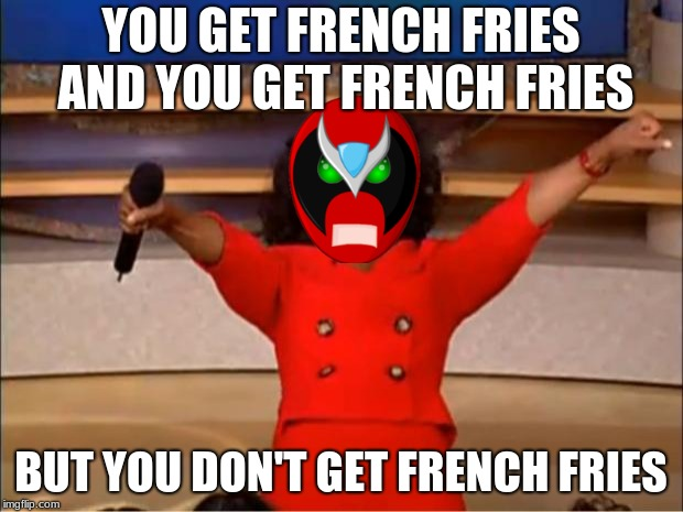 Oprah You Get A | YOU GET FRENCH FRIES AND YOU GET FRENCH FRIES BUT YOU DON'T GET FRENCH FRIES | image tagged in memes,oprah you get a,strong bad,homestar runner | made w/ Imgflip meme maker
