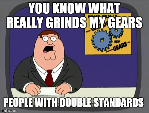 Peter Griffin News | YOU KNOW WHAT REALLY GRINDS MY GEARS PEOPLE WITH DOUBLE STANDARDS | image tagged in memes,peter griffin news,double standards,hypocrites | made w/ Imgflip meme maker