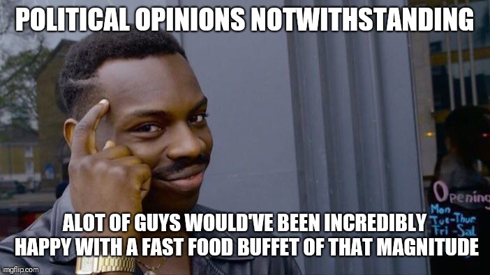 White House Fast Food Buffet | POLITICAL OPINIONS NOTWITHSTANDING ALOT OF GUYS WOULD'VE BEEN INCREDIBLY HAPPY WITH A FAST FOOD BUFFET OF THAT MAGNITUDE | image tagged in memes,roll safe think about it,donald trump,white house,fast food | made w/ Imgflip meme maker