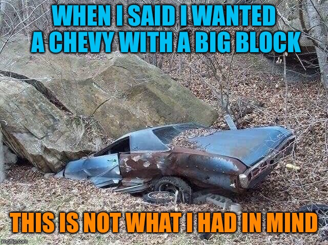 Chevy Big Block |  WHEN I SAID I WANTED A CHEVY WITH A BIG BLOCK; THIS IS NOT WHAT I HAD IN MIND | image tagged in chevy,big,block,car,boulder,funny memes | made w/ Imgflip meme maker