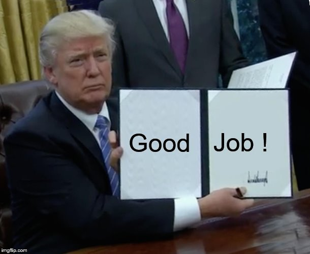 Trump Bill Signing Meme | Good Job ! | image tagged in memes,trump bill signing | made w/ Imgflip meme maker