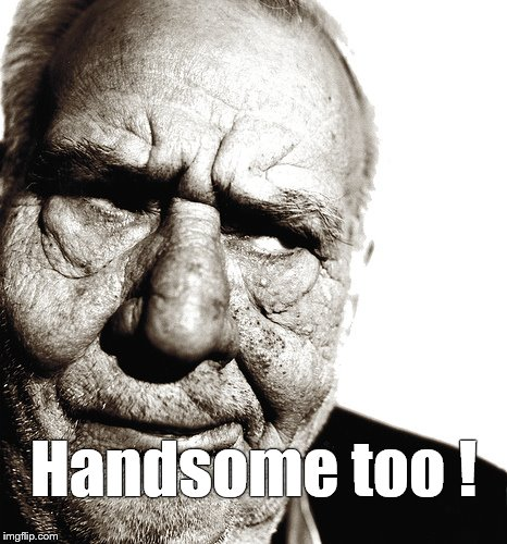 Skeptical old man | Handsome too ! | image tagged in skeptical old man | made w/ Imgflip meme maker