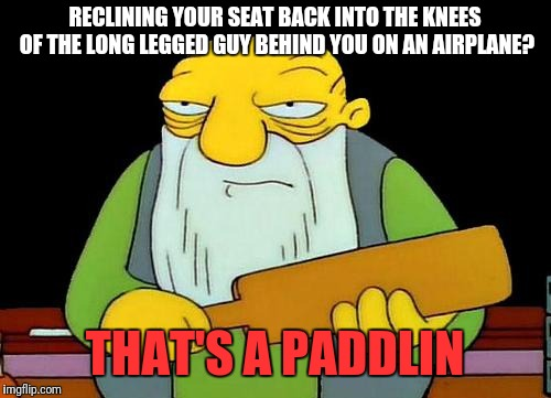 Seriously, my knees were already crammed into your seat, now I need knee replacement surgery... |  RECLINING YOUR SEAT BACK INTO THE KNEES OF THE LONG LEGGED GUY BEHIND YOU ON AN AIRPLANE? THAT'S A PADDLIN | image tagged in memes,that's a paddlin',knee room,airplanes,thats just wrong | made w/ Imgflip meme maker
