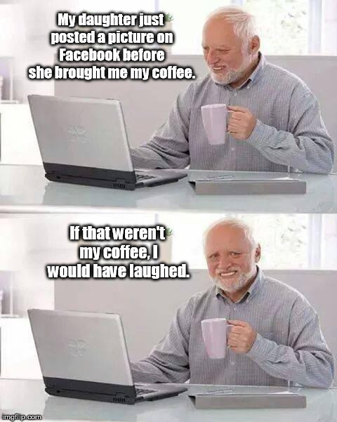 Hide the Pain Harold Meme | My daughter just posted a picture on Facebook before she brought me my coffee. If that weren't my coffee, I would have laughed. | image tagged in memes,hide the pain harold | made w/ Imgflip meme maker