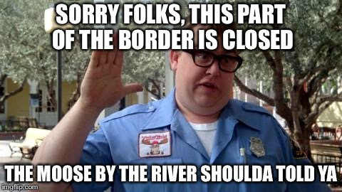 Illegal border crossing guard | SORRY FOLKS, THIS PART OF THE BORDER IS CLOSED THE MOOSE BY THE RIVER SHOULDA TOLD YA | image tagged in sorry folks,border patrol,border wall,illegal immigration,memes | made w/ Imgflip meme maker