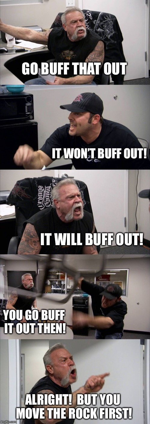 American Chopper Argument Meme | GO BUFF THAT OUT IT WON'T BUFF OUT! IT WILL BUFF OUT! YOU GO BUFF IT OUT THEN! ALRIGHT!  BUT YOU MOVE THE ROCK FIRST! | image tagged in memes,american chopper argument | made w/ Imgflip meme maker