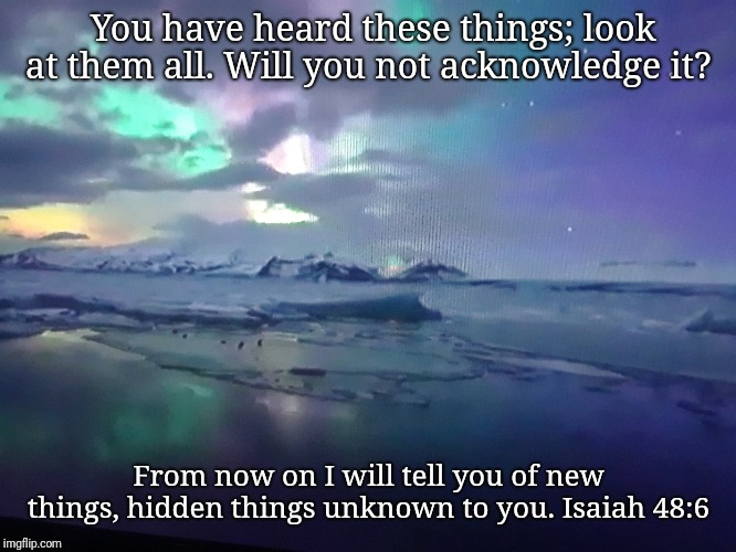 Seek the truth | You have heard these things; look at them all. Will you not acknowledge it? From now on I will tell you of new things, hidden things unknown | image tagged in bible,holy bible,holy spirit,scripture,jesus,truth | made w/ Imgflip meme maker
