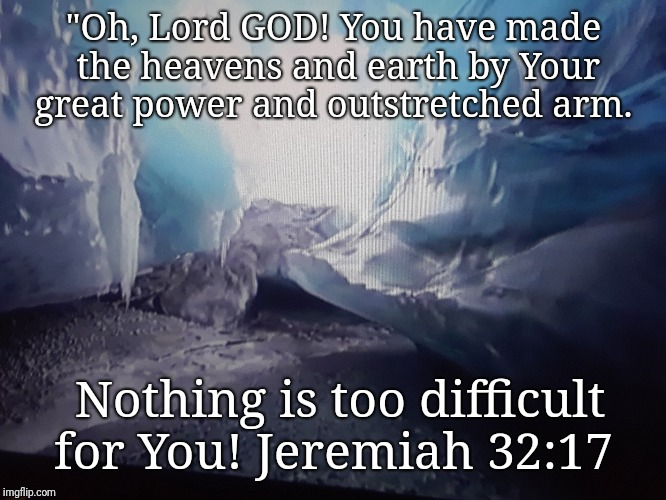 """Oh, Lord GOD! You have made the heavens and earth by Your great power and outstretched arm. Nothing is too difficult for You! Jeremiah 32:17 