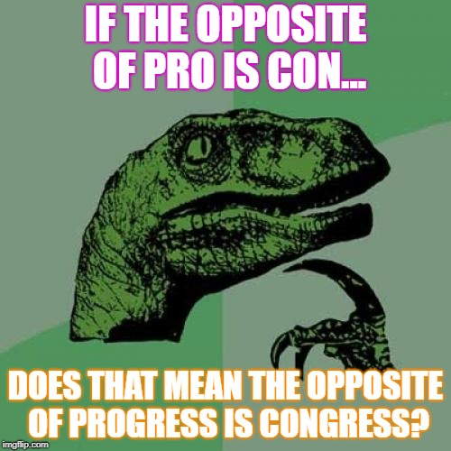 Philosoraptor | IF THE OPPOSITE OF PRO IS CON... DOES THAT MEAN THE OPPOSITE OF PROGRESS IS CONGRESS? | image tagged in memes,philosoraptor | made w/ Imgflip meme maker