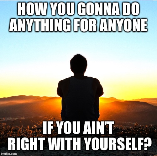 HOW YOU GONNA DO ANYTHING FOR ANYONE IF YOU AIN'T RIGHT WITH YOURSELF? | image tagged in meditation,inspirational | made w/ Imgflip meme maker