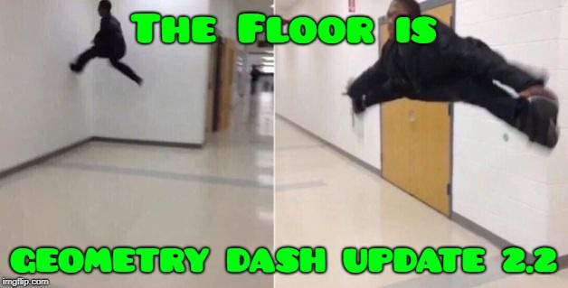 The floor is | The Floor is GEOMETRY DASH UPDATE 2.2 | image tagged in the floor is | made w/ Imgflip meme maker