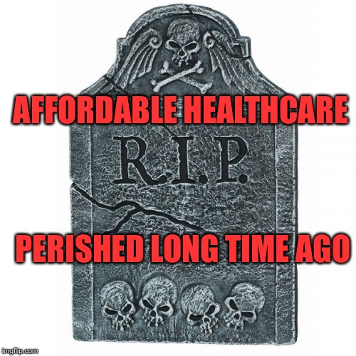 Tombstone |  AFFORDABLE HEALTHCARE; PERISHED LONG TIME AGO | image tagged in tombstone | made w/ Imgflip meme maker